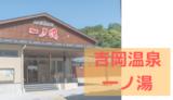 【一ノ湯】入りやすくなった!吉岡温泉の大衆浴場/吉岡