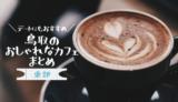 【14選】鳥取東部のお洒落なおすすめカフェまとめ