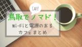 【保存版】鳥取でノマドするなら! Wi-Fiや電源があるカフェまとめ(鳥取東部中心)