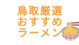 【鳥取のおすすめラーメン5選】ローカルグルメブロガー厳選!