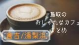 【11選】行ってみたい!倉吉・湯梨浜のお洒落なカフェまとめ